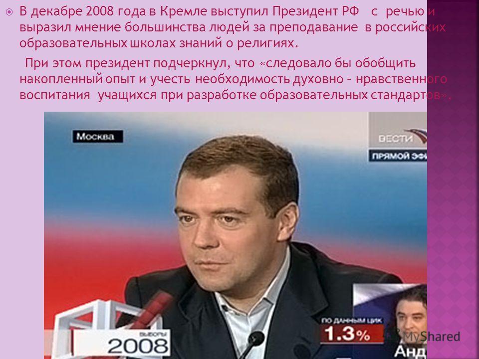 В декабре 2008 года в Кремле выступил Президент РФ с речью и выразил мнение большинства людей за преподавание в российских образовательных школах знаний о религиях. При этом президент подчеркнул, что «следовало бы обобщить накопленный опыт и учесть н