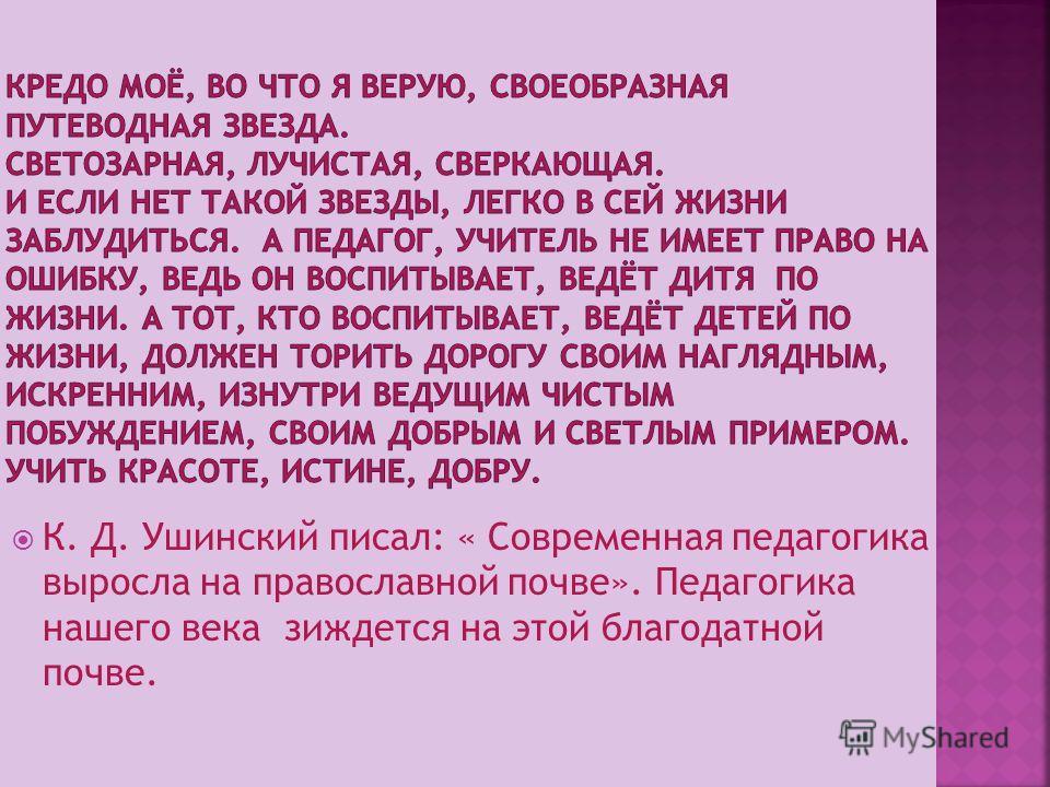 К. Д. Ушинский писал: « Современная педагогика выросла на православной почве». Педагогика нашего века зиждется на этой благодатной почве.
