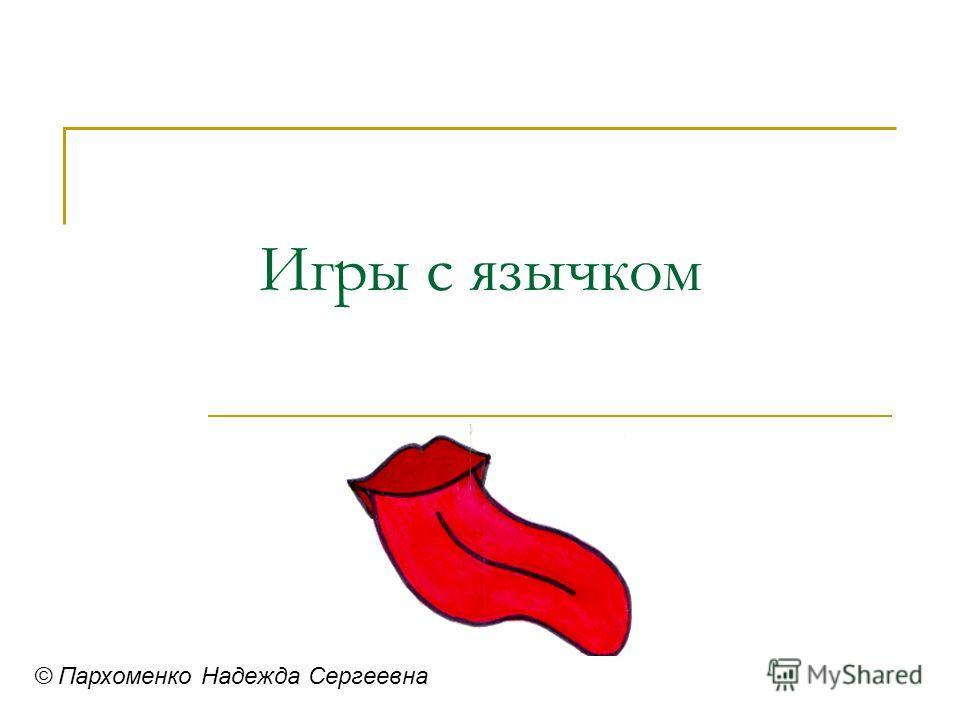 Игры с язычком © Пархоменко Надежда Сергеевна