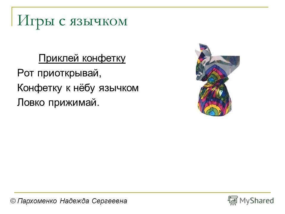 Игры с язычком Приклей конфетку Рот приоткрывай, Конфетку к нёбу язычком Ловко прижимай. © Пархоменко Надежда Сергеевна