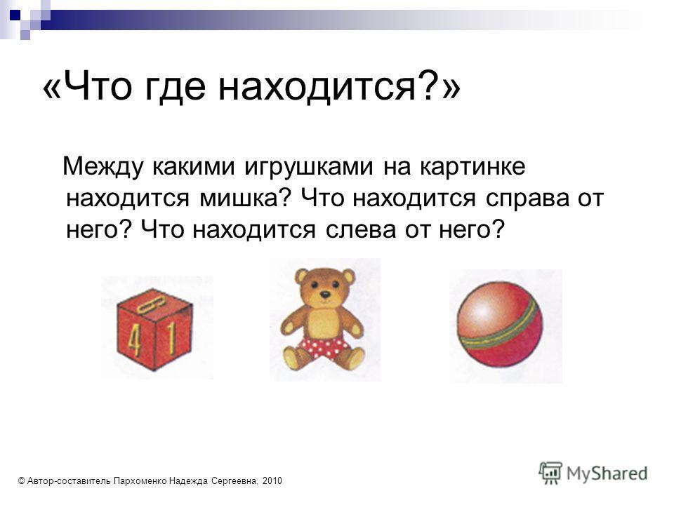 «Что где находится?» Между какими игрушками на картинке находится мишка? Что находится справа от него? Что находится слева от него? © Автор-составитель Пархоменко Надежда Сергеевна, 2010