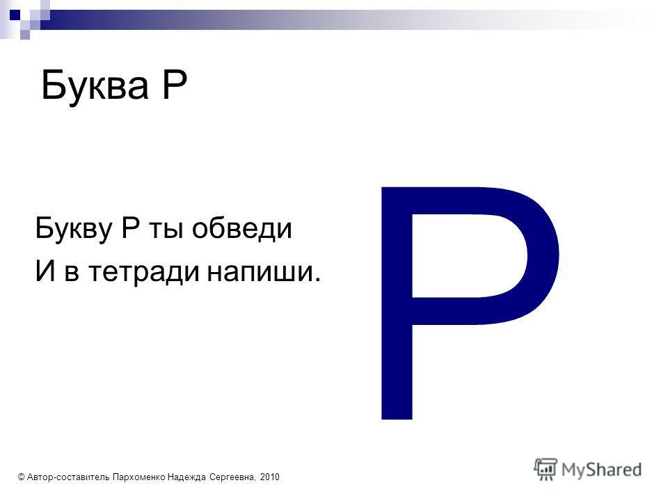 Буква Р Букву Р ты обведи И в тетради напиши. Р © Автор-составитель Пархоменко Надежда Сергеевна, 2010
