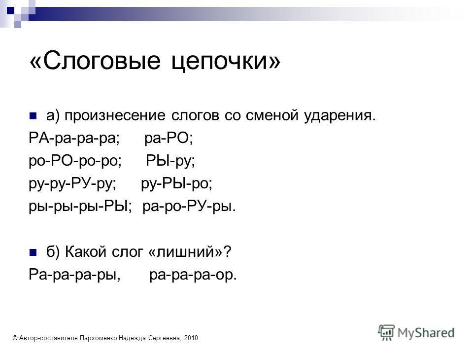 «Слоговые цепочки» а) произнесение слогов со сменой ударения. РА-ра-ра-ра; ра-РО; ро-РО-ро-ро; РЫ-ру; ру-ру-РУ-ру; ру-РЫ-ро; ры-ры-ры-РЫ; ра-ро-РУ-ры. б) Какой слог «лишний»? Ра-ра-ра-ры, ра-ра-ра-ор. © Автор-составитель Пархоменко Надежда Сергеевна,