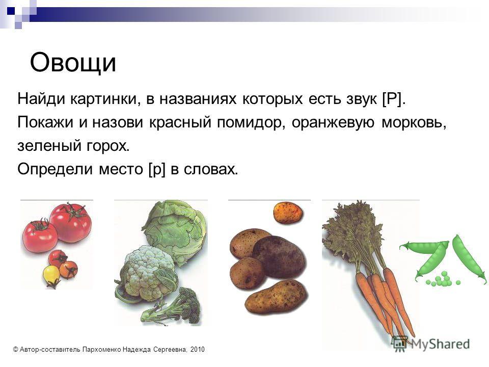 Овощи Найди картинки, в названиях которых есть звук [Р]. Покажи и назови красный помидор, оранжевую морковь, зеленый горох. Определи место [р] в словах. © Автор-составитель Пархоменко Надежда Сергеевна, 2010