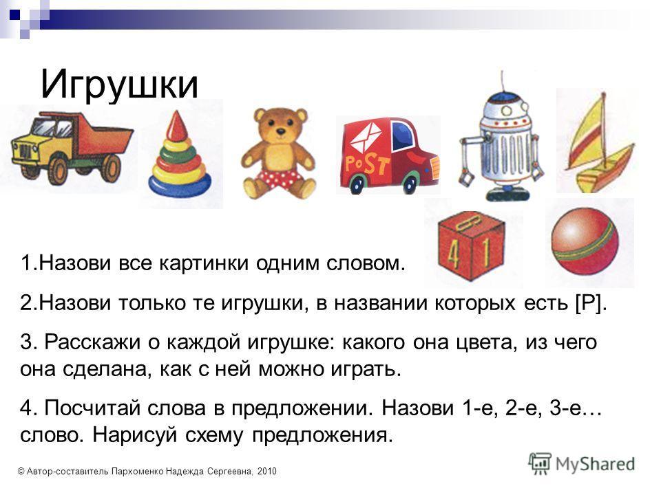 Игрушки 1.Назови все картинки одним словом.2.Назови только те игрушки, в названии которых есть [ Р ]. 3. Расскажи о каждой игрушке: какого она цвета, из чегоона сделана, как с ней можно играть.4. Посчитай слова в предложении. Назови 1-е, 2-е, 3-е…сло