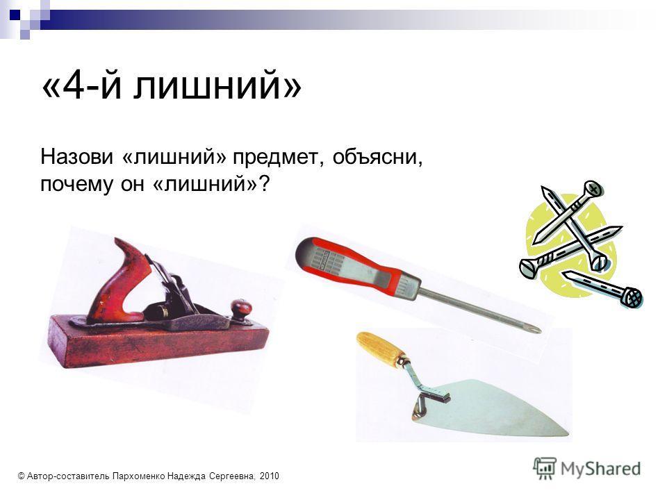 «4-й лишний» Назови «лишний» предмет, объясни, почему он «лишний»? © Автор-составитель Пархоменко Надежда Сергеевна, 2010