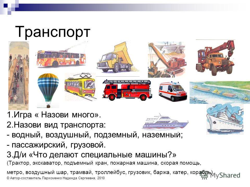 Транспорт 1.Игра « Назови много». 2.Назови вид транспорта: - водный, воздушный, подземный, наземный; - пассажирский, грузовой. 3.Д/и «Что делают специальные машины?» (Трактор, экскаватор, подъемный кран, пожарная машина, скорая помощь, метро, воздушн