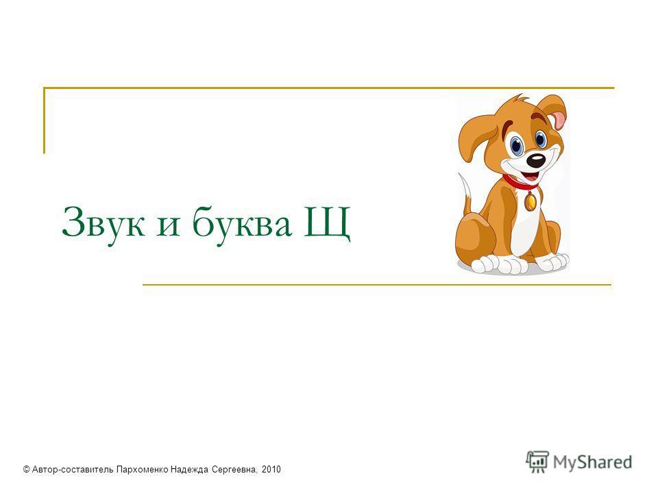 Звук и буква Щ © Автор-составитель Пархоменко Надежда Сергеевна, 2010