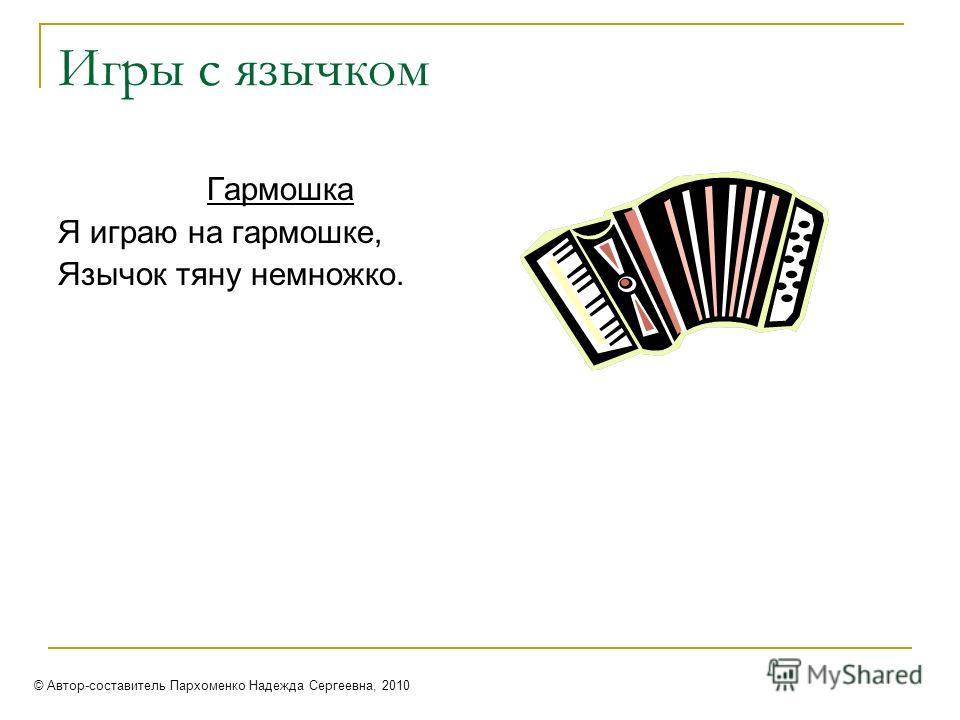 Игры с язычком Гармошка Я играю на гармошке, Язычок тяну немножко. © Автор-составитель Пархоменко Надежда Сергеевна, 2010