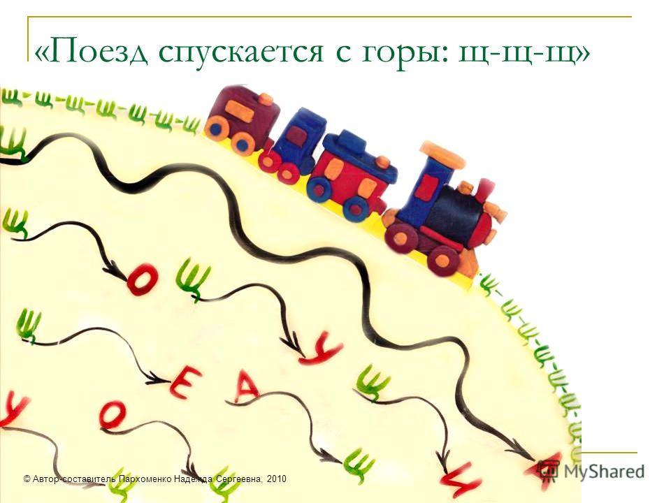 «Поезд спускается с горы: щ-щ-щ» © Автор-составитель Пархоменко Надежда Сергеевна, 2010