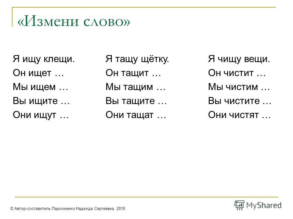 «Измени слово» Я ищу клещи. Он ищет … Мы ищем … Вы ищите … Они ищут … Я тащу щётку. Он тащит … Мы тащим … Вы тащите … Они тащат … Я чищу вещи. Он чистит … Мы чистим … Вы чистите … Они чистят … © Автор-составитель Пархоменко Надежда Сергеевна, 2010