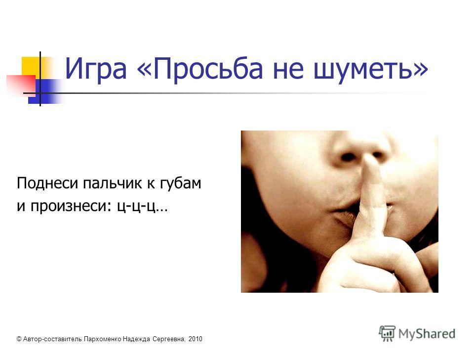 Игра «Просьба не шуметь» Поднеси пальчик к губам и произнеси: ц-ц-ц… © Автор-составитель Пархоменко Надежда Сергеевна, 2010
