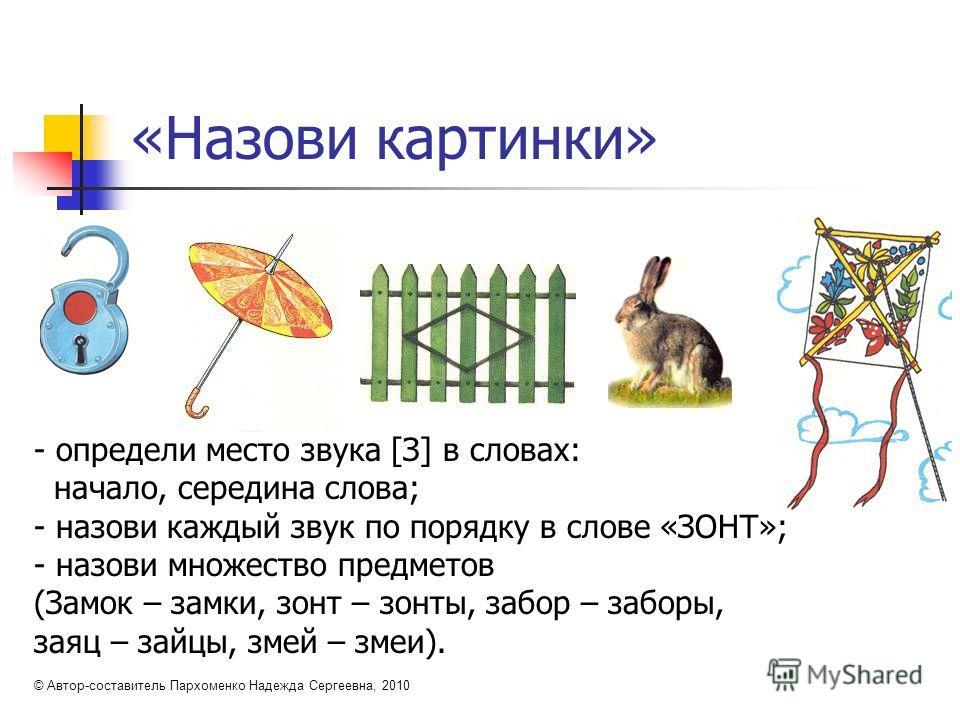 «Назови картинки» - определи место звука [З] в словах: начало, середина слова; - назови каждый звук по порядку в слове «ЗОНТ»; - назови множество предметов (Замок – замки, зонт – зонты, забор – заборы, заяц – зайцы, змей – змеи). © Автор-составитель