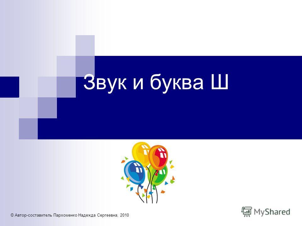 Звук и буква Ш © Автор-составитель Пархоменко Надежда Сергеевна, 2010