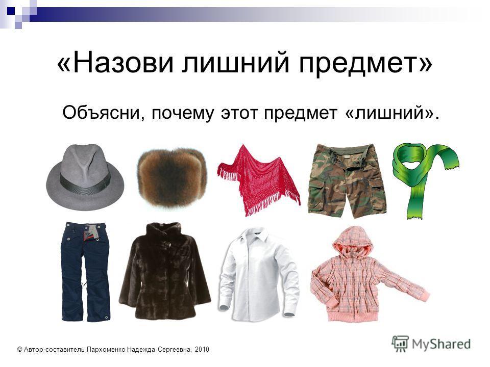 «Назови лишний предмет» Объясни, почему этот предмет «лишний». © Автор-составитель Пархоменко Надежда Сергеевна, 2010