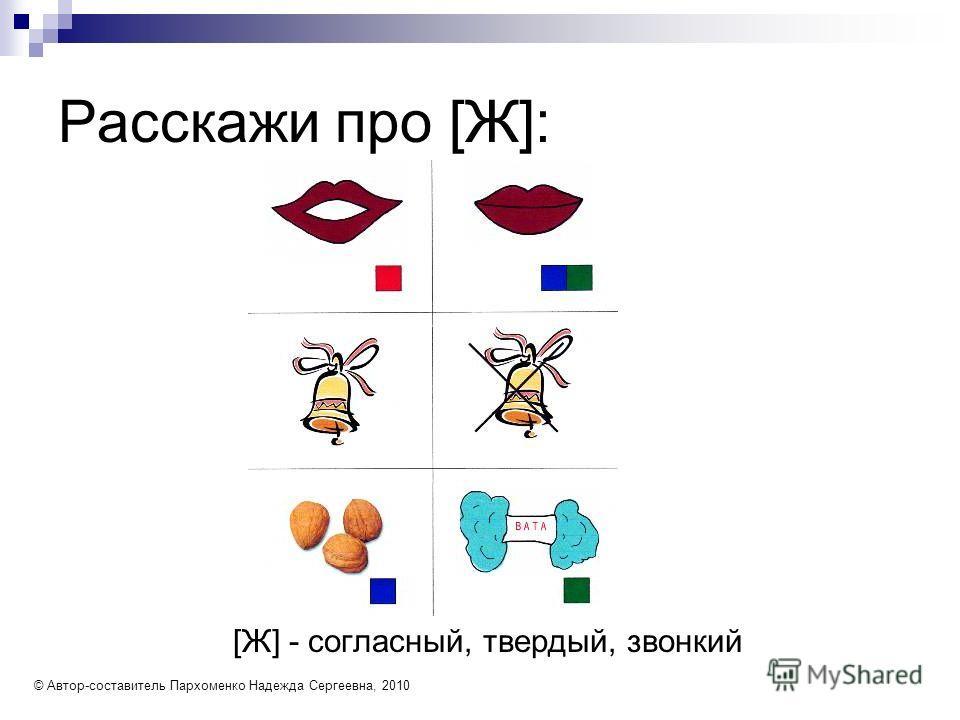 Расскажи про [Ж]: [Ж] - согласный, твердый, звонкий © Автор-составитель Пархоменко Надежда Сергеевна, 2010