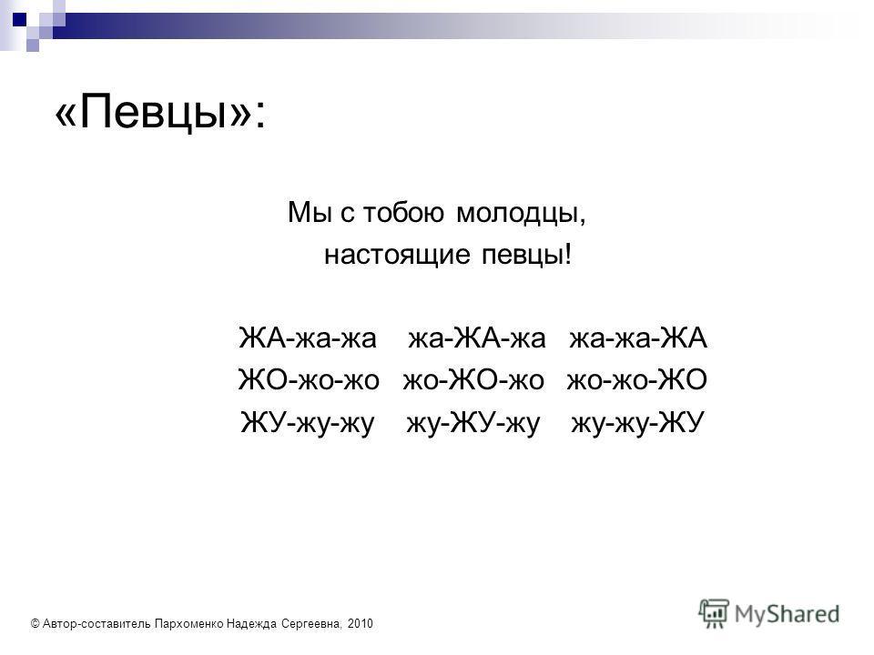«Певцы»: Мы с тобою молодцы, настоящие певцы! ЖА-жа-жа жа-ЖА-жа жа-жа-ЖА ЖО-жо-жо жо-ЖО-жо жо-жо-ЖО ЖУ-жу-жу жу-ЖУ-жу жу-жу-ЖУ © Автор-составитель Пархоменко Надежда Сергеевна, 2010