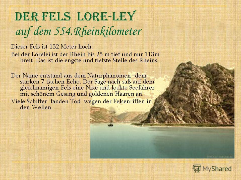 Dieser Fels ist 132 Meter hoch. Bei der Lorelei ist der Rhein bis 25 m tief und nur 113m breit. Das ist die engste und tiefste Stelle des Rheins. Der Name entstand aus dem Naturphänomen -dem starken 7-fachen Echo. Der Sage nach saß auf dem gleichnami