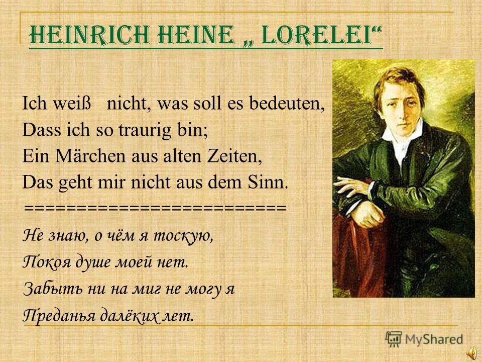 Heinrich Heine Lorelei Ich weiß nicht, was soll es bedeuten, Dass ich so traurig bin; Ein Märchen aus alten Zeiten, Das geht mir nicht aus dem Sinn. ========================= Не знаю, о чём я тоскую, Покоя душе моей нет. Забыть ни на миг не могу я Пр