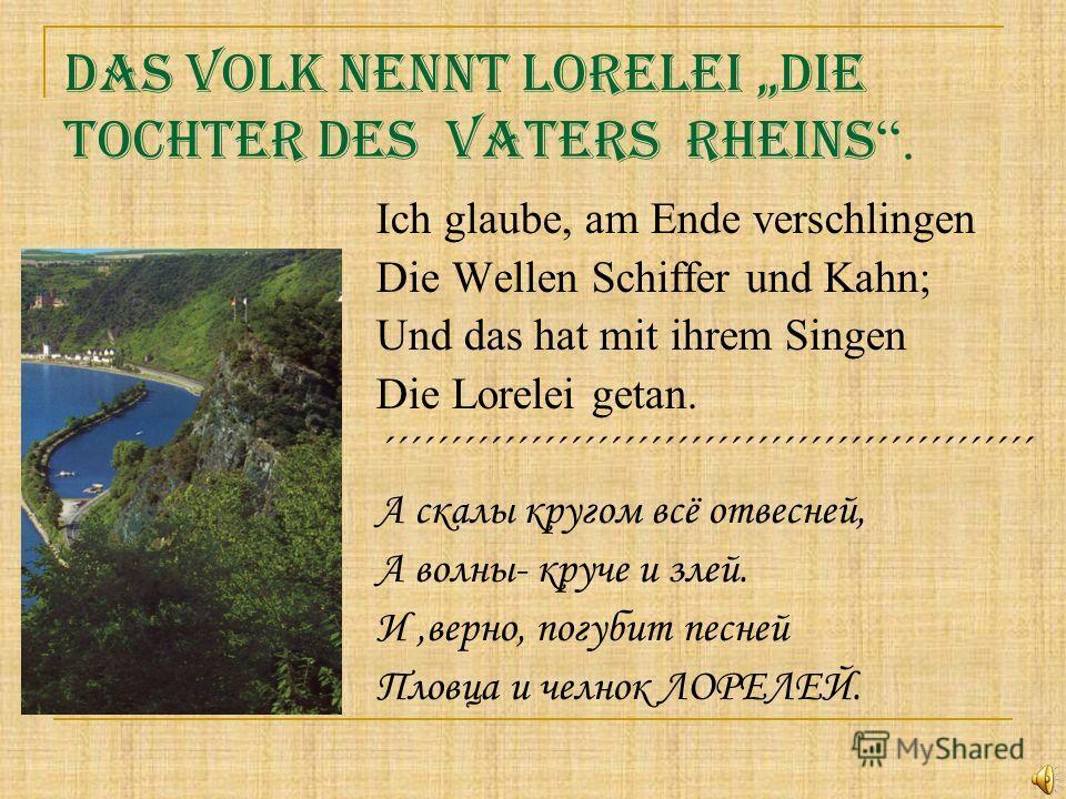 Das Volk nennt Lorelei die Tochter des Vaters Rheins. Ich glaube, am Ende verschlingen Die Wellen Schiffer und Kahn; Und das hat mit ihrem Singen Die Lorelei getan. ´´´´´´´´´´´´´´´´´´´´´´´´´´´´´´´´´´´´´´´´´´´´´´´´´ А скалы кругом всё отвесней, А волн