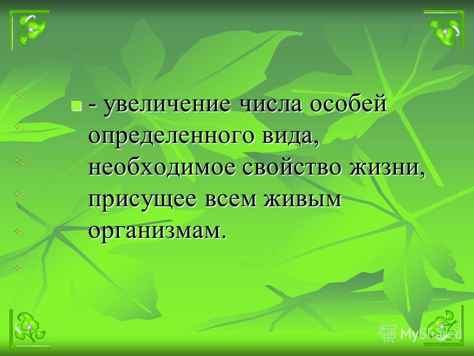 - увеличение числа особей определенного вида, необходимое свойство жизни, присущее всем живым организмам.