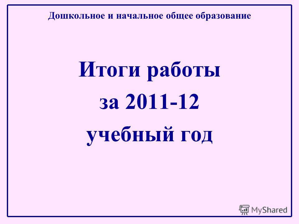 Дошкольное и начальное общее образование Итоги работы за 2011-12 учебный год