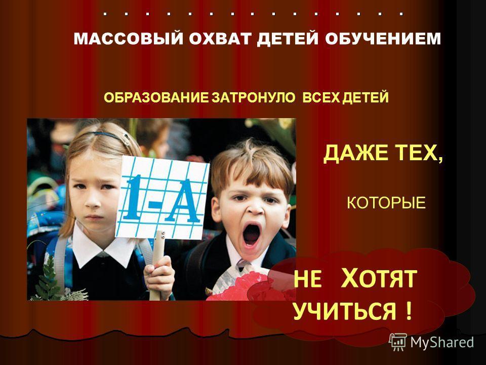 МАССОВЫЙ ОХВАТ ДЕТЕЙ ОБУЧЕНИЕМ НЕ Х ОТЯТ УЧИТЬСЯ ! ОБРАЗОВАНИЕ ЗАТРОНУЛО ВСЕХ ДЕТЕЙ ДАЖЕ ТЕХ, КОТОРЫЕ