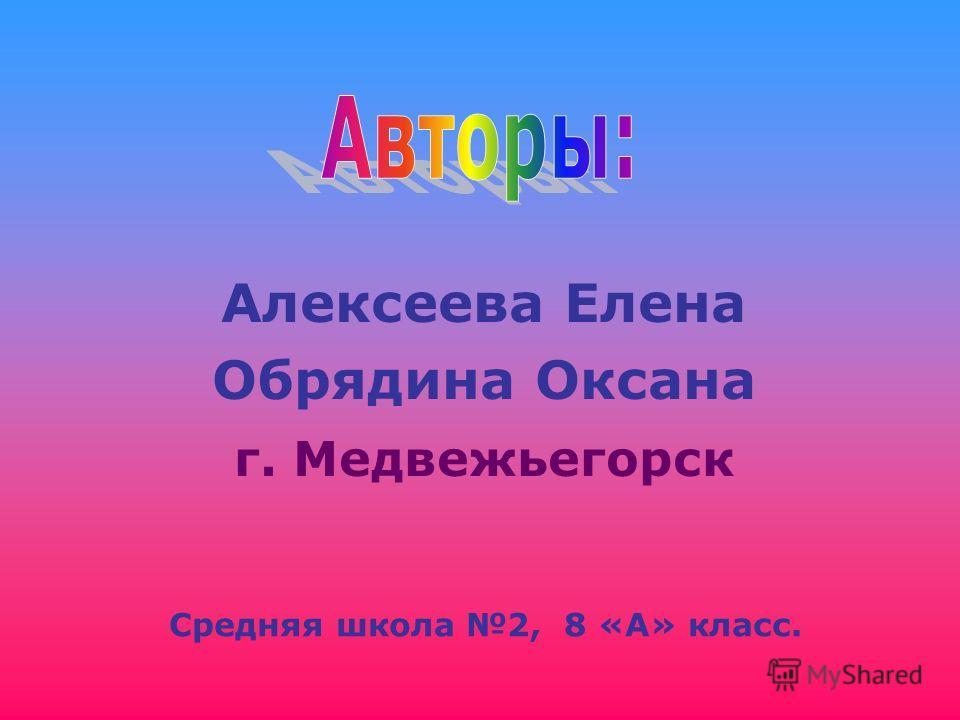 Алексеева Елена Обрядина Оксана г. Медвежьегорск Средняя школа 2, 8 «А» класс.