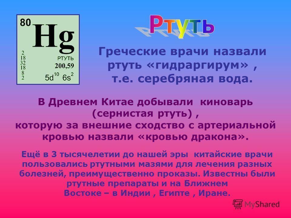 Греческие врачи назвали ртуть «гидраргирум», т.е. серебряная вода. В Древнем Китае добывали киноварь (сернистая ртуть), которую за внешние сходство с артериальной кровью назвали «кровью дракона». Ещё в 3 тысячелетии до нашей эры китайские врачи польз