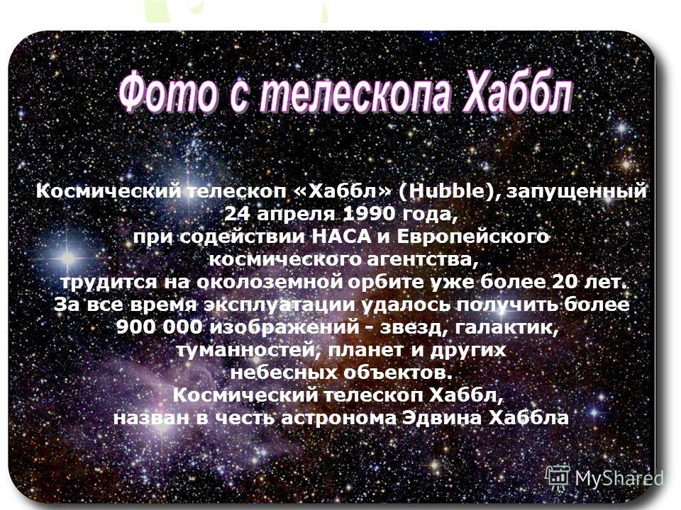 Космический телескоп «Хаббл» (Hubble), запущенный 24 апреля 1990 года, при содействии НАСА и Европейского космического агентства, трудится на околоземной орбите уже более 20 лет. За все время эксплуатации удалось получить более 900 000 изображений -