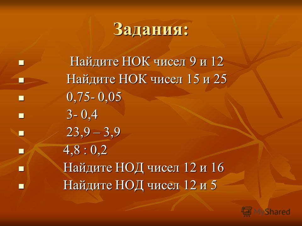 Задания: Найдите НОК чисел 9 и 12 Найдите НОК чисел 9 и 12 Найдите НОК чисел 15 и 25 Найдите НОК чисел 15 и 25 0,75- 0,05 0,75- 0,05 3- 0,4 3- 0,4 23,9 – 3,9 23,9 – 3,9 4,8 : 0,2 4,8 : 0,2 Найдите НОД чисел 12 и 16 Найдите НОД чисел 12 и 16 Найдите Н