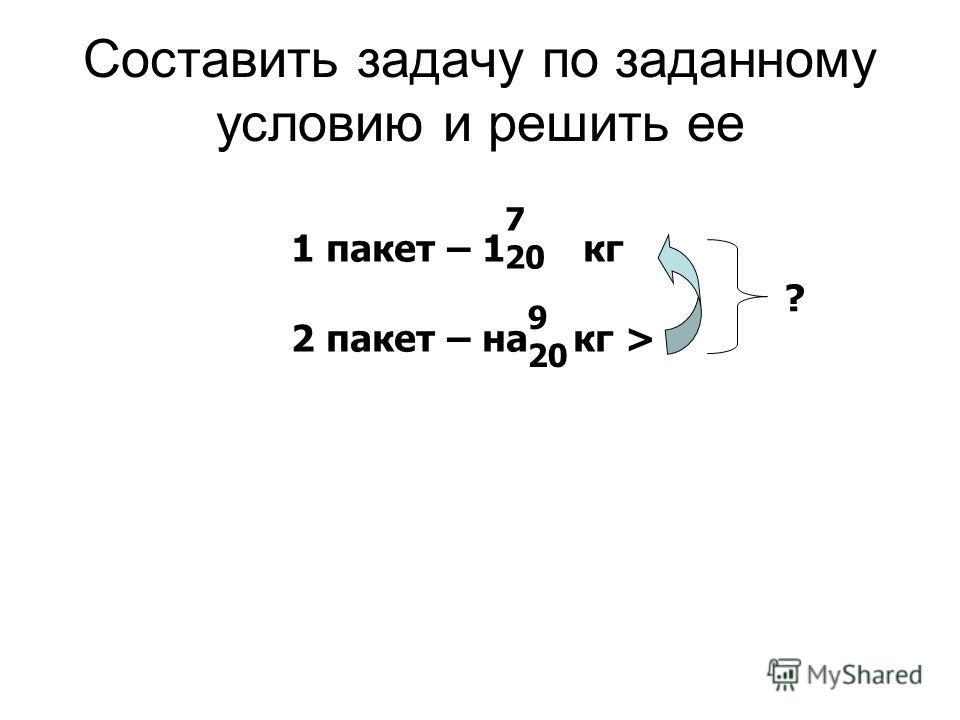 Составить задачу по заданному условию и решить ее 1 пакет – 1 кг 2 пакет – на кг > ? 7 20 9 20