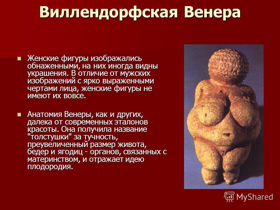 Виллендорфская Венера Женские фигуры изображались обнаженными, на них иногда видны украшения. В отличие от мужских изображений с ярко выраженными чертами лица, женские фигуры не имеют их вовсе. Женские фигуры изображались обнаженными, на них иногда в