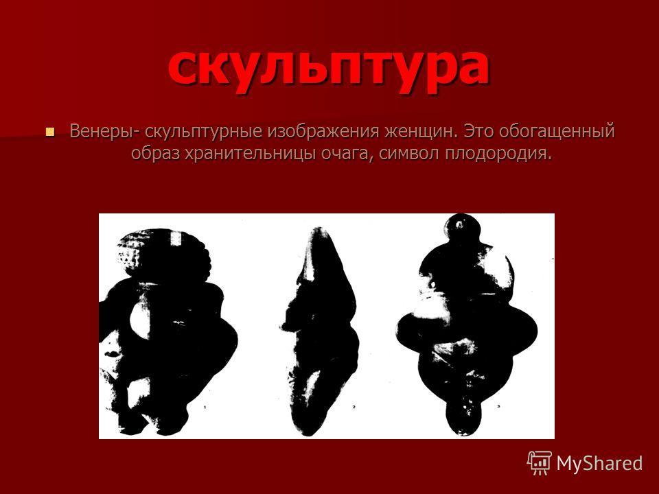 скульптура Венеры- скульптурные изображения женщин. Это обогащенный образ хранительницы очага, символ плодородия. Венеры- скульптурные изображения женщин. Это обогащенный образ хранительницы очага, символ плодородия.
