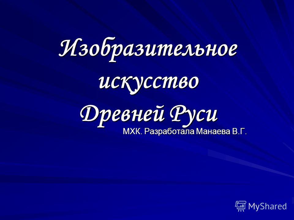 Изобразительное искусство Древней Руси МХК. Разработала Манаева В.Г.