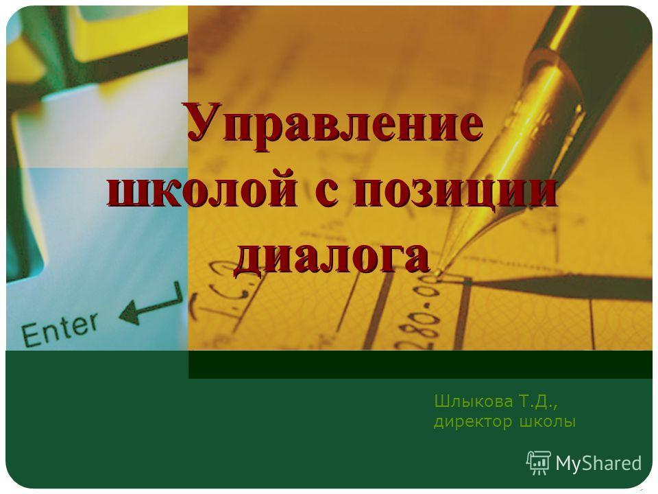 Управление школой с позиции диалога Шлыкова Т.Д., директор школы