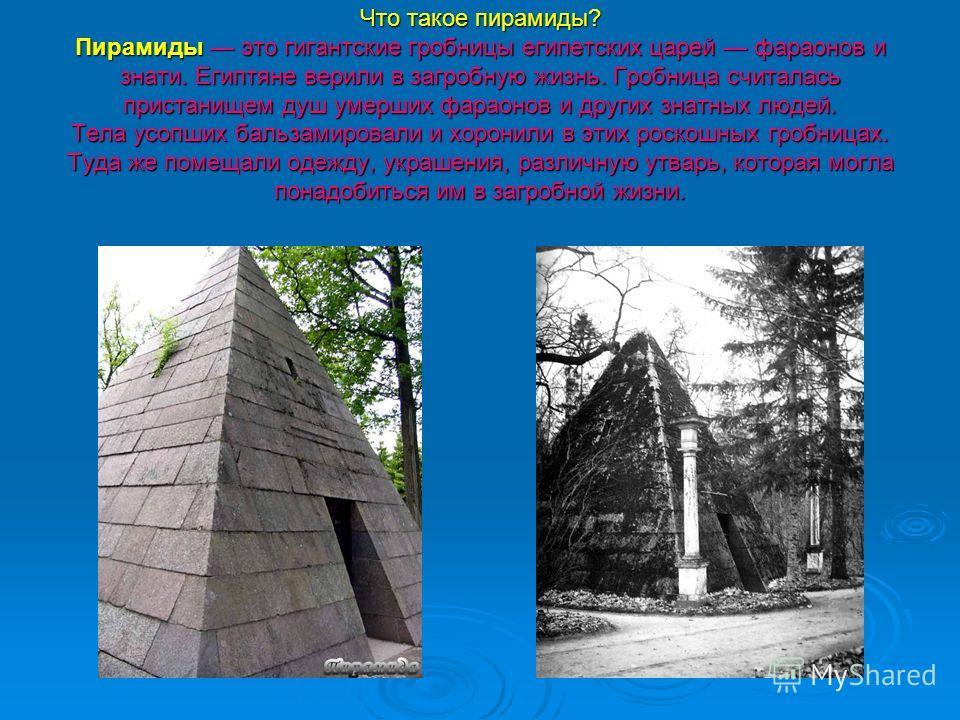 Что такое пирамиды? Пирамиды это гигантские гробницы египетских царей фараонов и знати. Египтяне верили в загробную жизнь. Гробница считалась пристанищем душ умерших фараонов и других знатных людей. Тела усопших бальзамировали и хоронили в этих роско