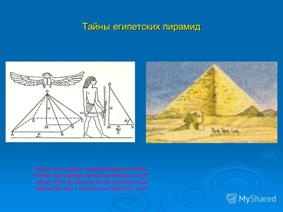 Тайны египетских пирамид Одним из «чудес» пирамид является очень точная подгонка её каменных блоков и плит; между ними буквально нигде не просунешь лезвия бритвы – промежутки всего 0,1 мм!!!