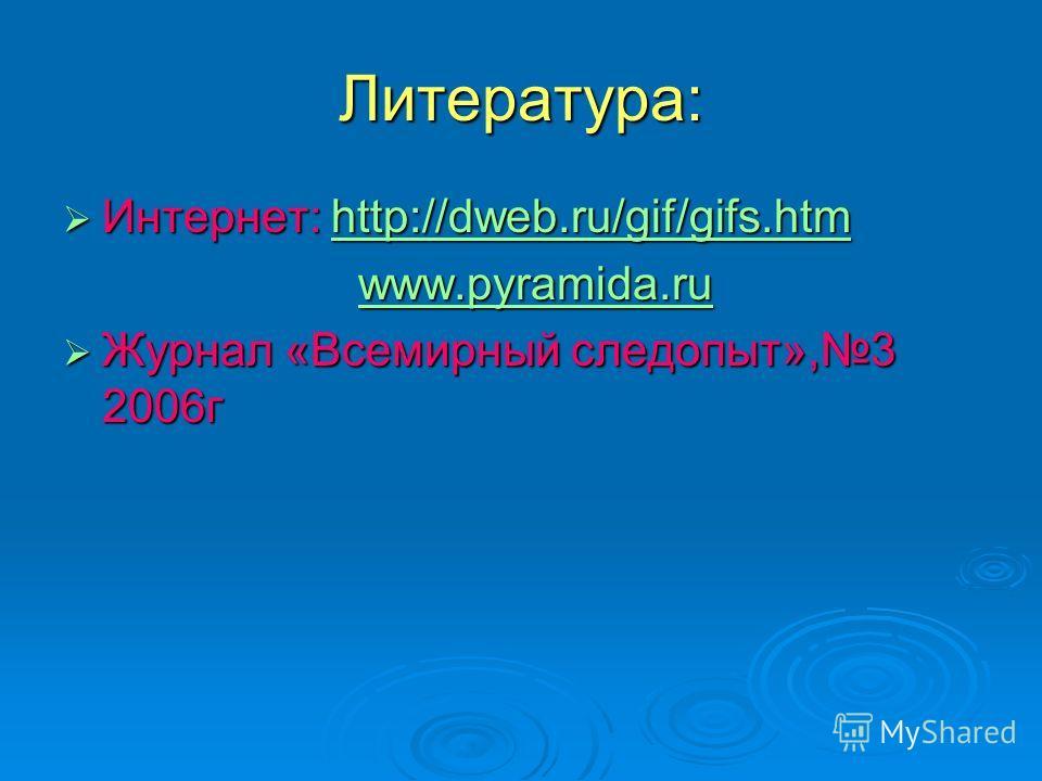 Литература: Интернет: http://dweb.ru/gif/gifs.htm Интернет: http://dweb.ru/gif/gifs.htmhttp://dweb.ru/gif/gifs.htmhttp://dweb.ru/gif/gifs.htm www.pyramida.ru www.pyramida.ruwww.pyramida.ru Журнал «Всемирный следопыт»,3 2006г Журнал «Всемирный следопы