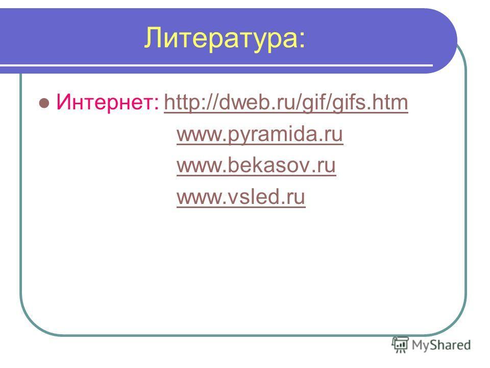Литература: Интернет: http://dweb.ru/gif/gifs.htmhttp://dweb.ru/gif/gifs.htm www.pyramida.ru www.bekasov.ru www.vsled.ru