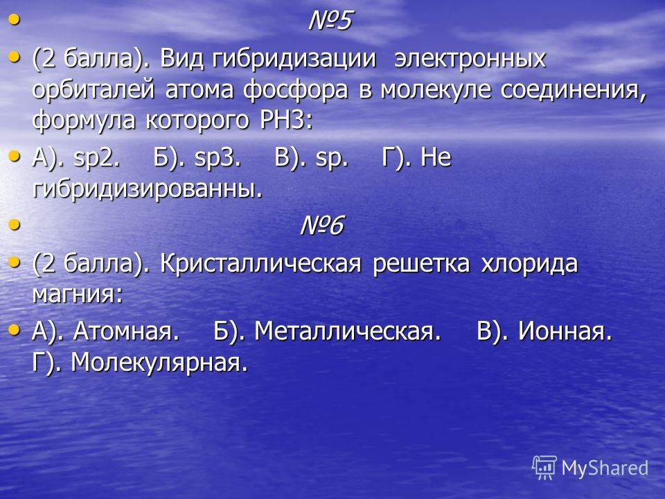5 5 (2 балла). Вид гибридизации электронных орбиталей атома фосфора в молекуле соединения, формула которого PH3: (2 балла). Вид гибридизации электронных орбиталей атома фосфора в молекуле соединения, формула которого PH3: А). sp2. Б). sp3. В). sp. Г)