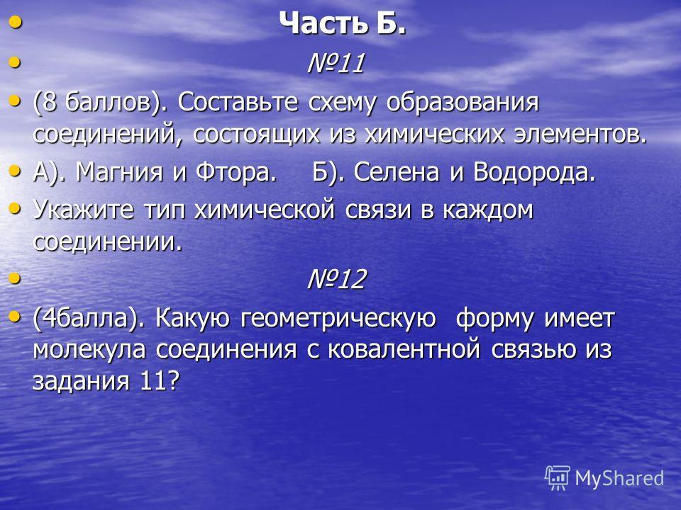 Часть Б. Часть Б. 11 11 (8 баллов). Составьте схему образования соединений, состоящих из химических элементов. (8 баллов). Составьте схему образования соединений, состоящих из химических элементов. А). Магния и Фтора. Б). Селена и Водорода. А). Магни