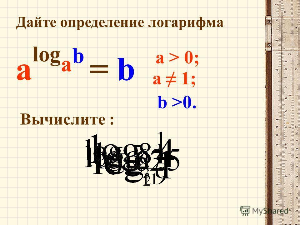 Дайте определение логарифма a > 0; a 1; a log a b = b b >0. Вычислите :