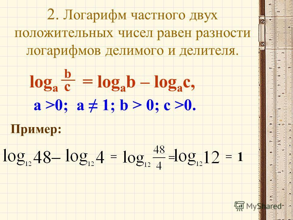 2. Логарифм частного двух положительных чисел равен разности логарифмов делимого и делителя. log a b c = log a b – log a c, a >0; a 1; b > 0; c >0. Пример: 1