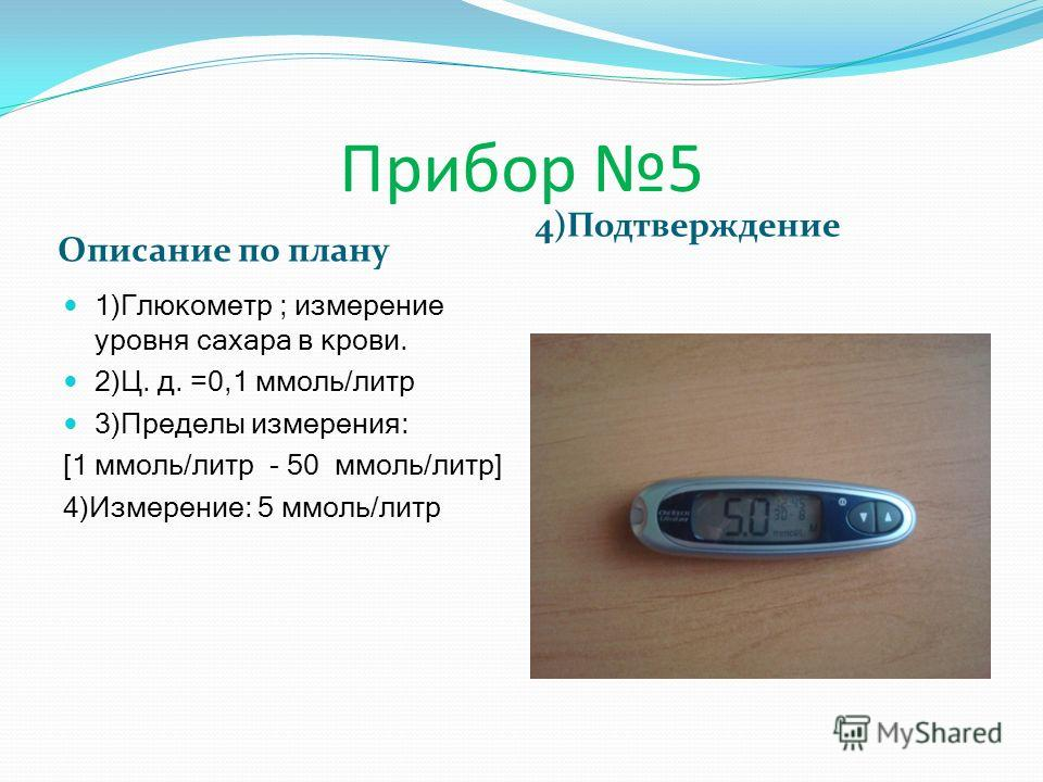 Описание по плану 4)Подтверждение 1)Глюкометр ; измерение уровня сахара в крови. 2)Ц. д. =0,1 ммоль/литр 3)Пределы измерения: [1 ммоль/литр - 50 ммоль/литр] 4)Измерение: 5 ммоль/литр