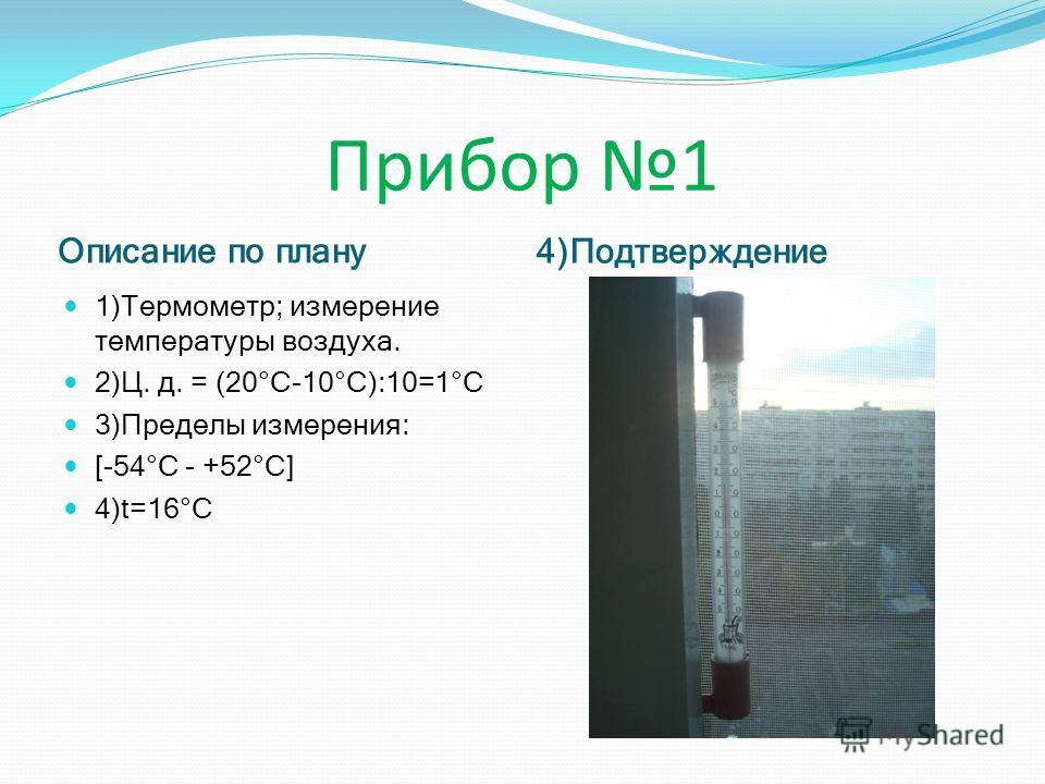 Прибор 1 Описание по плану 4)Подтверждение 1)Термометр; измерение температуры воздуха. 2)Ц. д. = (20°С-10°С):10=1°С 3)Пределы измерения: [-54°С - +52°С] 4)t=16°С