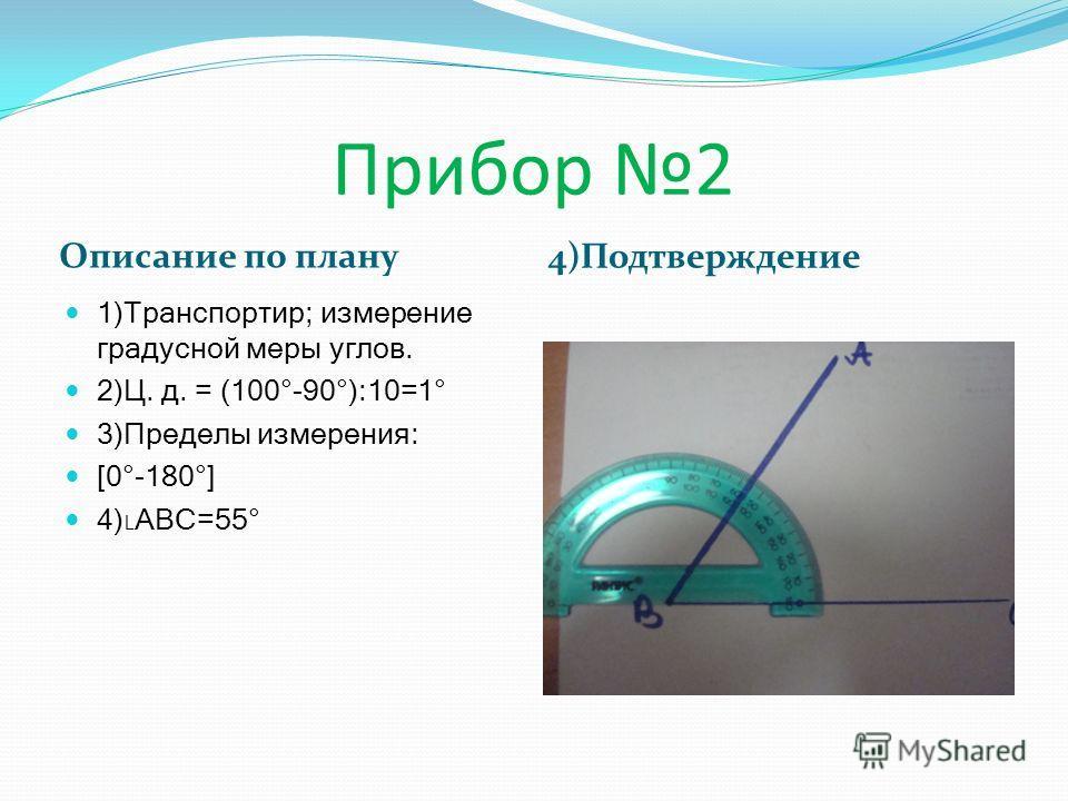 Описание по плану 4)Подтверждение 1)Транспортир; измерение градусной меры углов. 2)Ц. д. = (100°-90°):10=1° 3)Пределы измерения: [0°-180°] 4)АВС=55°
