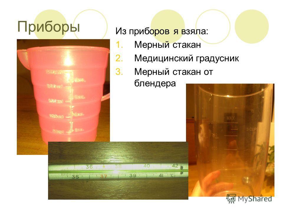 Приборы Из приборов я взяла: 1.Мерный стакан 2.Медицинский градусник 3.Мерный стакан от блендера
