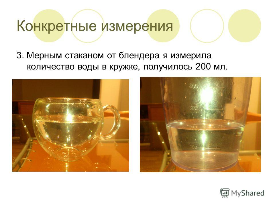 Конкретные измерения 3. Мерным стаканом от блендера я измерила количество воды в кружке, получилось 200 мл.