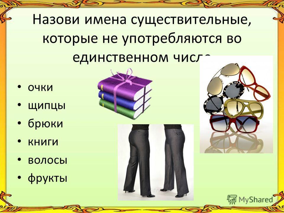 Назови имена существительные, которые не употребляются во единственном числе очки щипцы брюки книги волосы фрукты